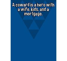 A coward is a hero with a wife' kids' and a mortgage.   Photographic Print