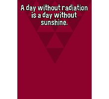 A day without radiation is a day without sunshine. Photographic Print