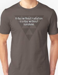 A day without radiation is a day without sunshine. T-Shirt