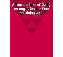 A fine is a tax for doing wrong. A tax is a fine for doing well. Photographic Print
