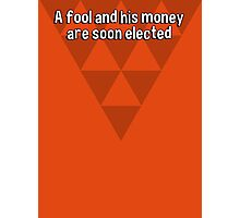 A fool and his money are soon elected Photographic Print