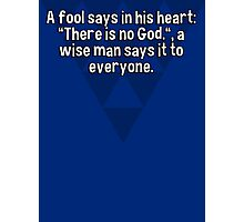 """A fool says in his heart: """"There is no God.""""' a wise man says it to everyone. Photographic Print"""