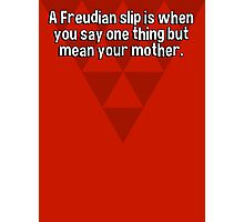 A Freudian slip is when you say one thing but mean your mother.  Photographic Print