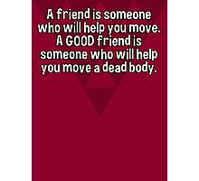 A friend is someone who will help you move. A GOOD friend is someone who will help you move a dead body. Photographic Print