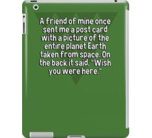 """A friend of mine once sent me a post card with a picture of the entire planet Earth taken from space. On the back it said' """"Wish you were here."""" iPad Case/Skin"""