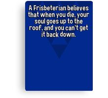 A Frisbeterian believes that when you die' your soul goes up to the roof' and you can't get it back down. Canvas Print