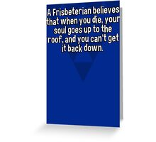 A Frisbeterian believes that when you die' your soul goes up to the roof' and you can't get it back down. Greeting Card