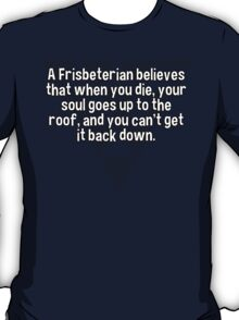 A Frisbeterian believes that when you die' your soul goes up to the roof' and you can't get it back down. T-Shirt