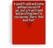 """A good friend will come and bail you out of jail...but' a true friend will be sitting next to you saying' """"Darn...that was fun!"""" Canvas Print"""