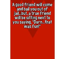"""A good friend will come and bail you out of jail...but' a true friend will be sitting next to you saying' """"Darn...that was fun!"""" Photographic Print"""