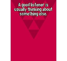 A good listener is usually thinking about something else. Photographic Print