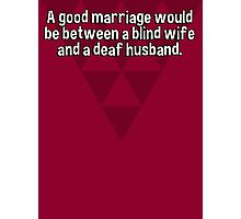 A good marriage would be between a blind wife and a deaf husband.   Photographic Print
