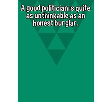A good politician is quite as unthinkable as an honest burglar.   Photographic Print