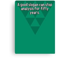 A good slogan can stop analysis for fifty years. Canvas Print