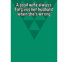 A good wife always forgives her husband when she's wrong Photographic Print