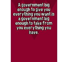 A government big enough to give you everything you want is a government big enough to take from you everything you have. Photographic Print
