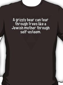 A grizzly bear can tear through trees like a Jewish mother through self-esteem. T-Shirt