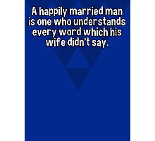 A happily married man is one who understands every word which his wife didn't say. Photographic Print