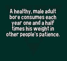 A healthy' male adult bore consumes each year one and a half times his weight in other people's patience. by margdbrown