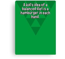 A kid's idea of a balanced diet is a hamburger in each hand. Canvas Print