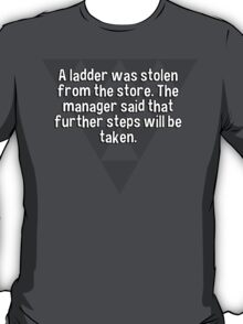 A ladder was stolen from the store. The manager said that further steps will be taken. T-Shirt