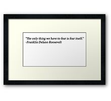 """""""The only thing we have to fear is fear itself."""" --Franklin Delano Roosevelt Framed Print"""