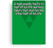 A man spends the first half of his life learning habits that shorten the other half of his life. Canvas Print