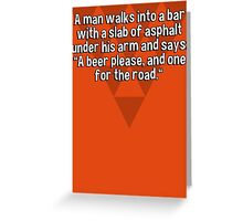 "A man walks into a bar with a slab of asphalt under his arm and says: ""A beer please' and one for the road."" Greeting Card"