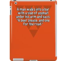 "A man walks into a bar with a slab of asphalt under his arm and says: ""A beer please' and one for the road."" iPad Case/Skin"