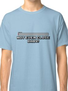 Not Even Close Baby! Classic T-Shirt