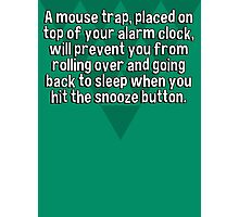 A mouse trap' placed on top of your alarm clock' will prevent you from rolling over and going back to sleep when you hit the snooze button. Photographic Print