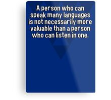 A person who can speak many languages is not necessarily more valuable than a person who can listen in one. Metal Print