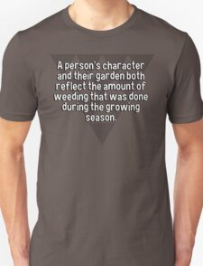 A person's character and their garden both reflect the amount of weeding that was done during the growing season. T-Shirt
