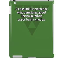 A pessimist is someone who complains about the noise when opportunity knocks. iPad Case/Skin