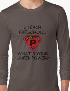 I TEACH PRESCHOOL WHAT'S YOUR SUPER POWER? Long Sleeve T-Shirt