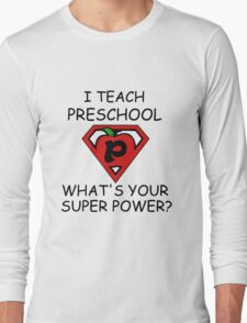 I TEACH PRESCHOOL WHAT'S YOUR SUPER POWER? Long Sleeve T-Shirt
