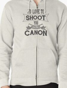 I'd love to shoot you with my Canon Zipped Hoodie