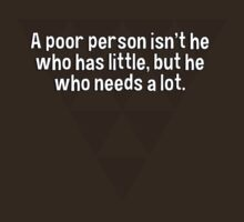 A poor person isn't he who has little' but he who needs a lot. by margdbrown