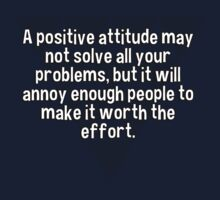 A positive attitude may not solve all your problems' but it will annoy enough people to make it worth the effort. by margdbrown