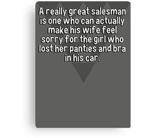 A really great salesman is one who can actually make his wife feel sorry for the girl who lost her panties and bra in his car. Canvas Print