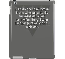 A really great salesman is one who can actually make his wife feel sorry for the girl who lost her panties and bra in his car. iPad Case/Skin