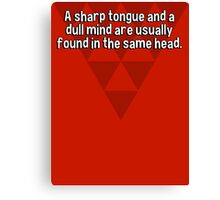 A sharp tongue and a dull mind are usually found in the same head. Canvas Print