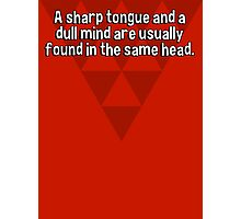 A sharp tongue and a dull mind are usually found in the same head. Photographic Print