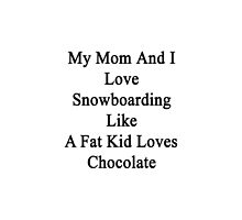 My Mom And I Love Snowboarding Like A Fat Kid Loves Chocolate  by supernova23