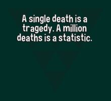 A single death is a tragedy. A million deaths is a statistic. by margdbrown