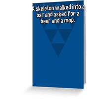 A skeleton walked into a bar and asked for a beer and a mop.  Greeting Card