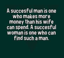 A succesful man is one who makes more money than his wife can spend. A succesful woman is one who can find such a man.   by margdbrown