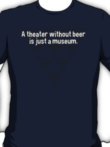 A theater without beer is just a museum. T-Shirt