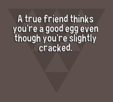 A true friend thinks you're a good egg even though you're slightly cracked. by margdbrown