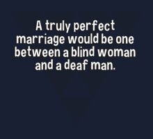 A truly perfect marriage would be one between a blind woman and a deaf man.  by margdbrown